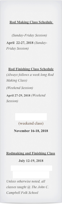 Rod Making Class Schedule         (Sunday-Friday Session) April  22-27, 2018 (Sunday-Friday Session)   Rod Finishing Class Schedule (Always follows a week long Rod Making Class) (Weekend Session)                           April 27-29, 2018 (Weekend Session)   Refurbishing Class (weekend class) November 16-18, 2018   Rodmaking and Finishing Class July 12-19, 2018 Arrowmont Art and Craft School (Gatlinburg, TN Unless otherwise noted, all classes taught @ The John C. Campbell Folk School